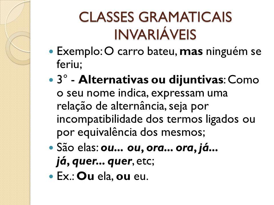 CLASSES GRAMATICAIS INVARIÁVEIS Exemplo: O carro bateu, mas ninguém se feriu; 3° - Alternativas ou dijuntivas: Como o seu nome indica, expressam uma r