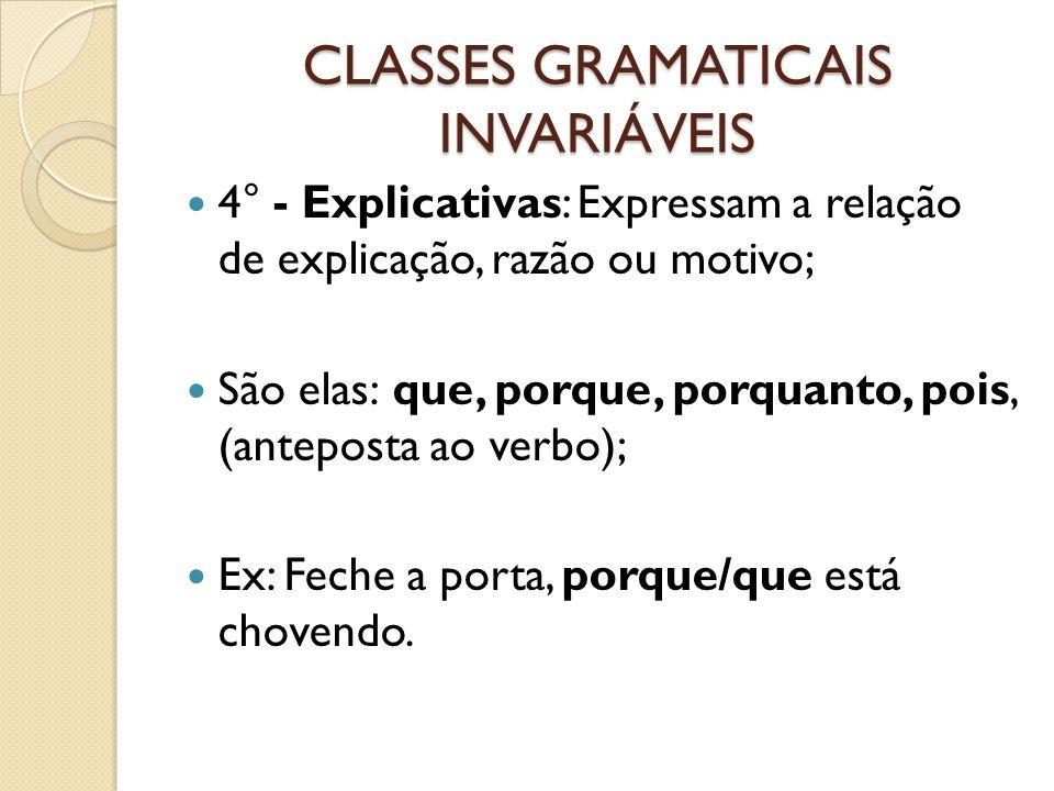 CLASSES GRAMATICAIS INVARIÁVEIS 4° - Explicativas: Expressam a relação de explicação, razão ou motivo; São elas: que, porque, porquanto, pois, (anteposta ao verbo); Ex: Feche a porta, porque/que está chovendo.
