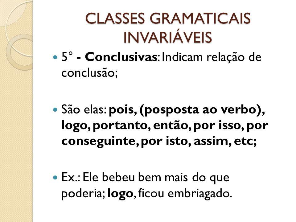 CLASSES GRAMATICAIS INVARIÁVEIS 5° - Conclusivas: Indicam relação de conclusão; São elas: pois, (posposta ao verbo), logo, portanto, então, por isso,