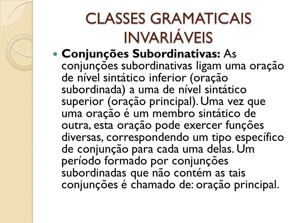 CLASSES GRAMATICAIS INVARIÁVEIS Conjunções Subordinativas: As conjunções subordinativas ligam uma oração de nível sintático inferior (oração subordina