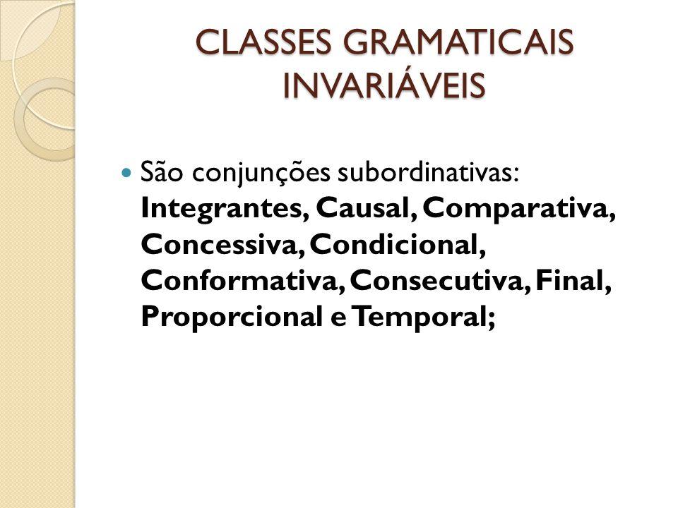 CLASSES GRAMATICAIS INVARIÁVEIS São conjunções subordinativas: Integrantes, Causal, Comparativa, Concessiva, Condicional, Conformativa, Consecutiva, Final, Proporcional e Temporal;