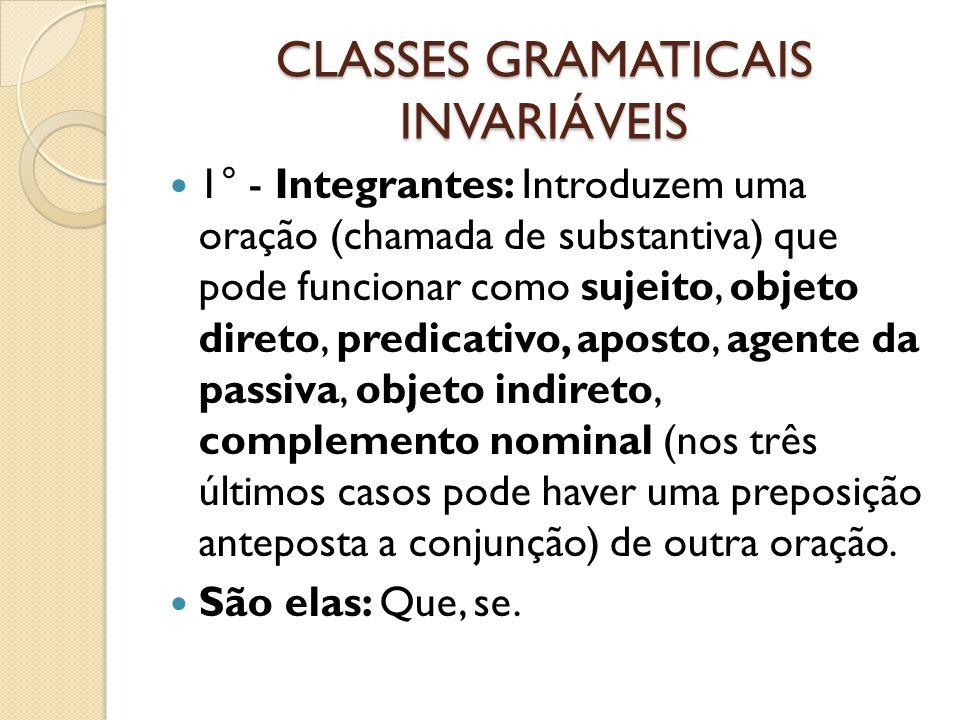 CLASSES GRAMATICAIS INVARIÁVEIS 1° - Integrantes: Introduzem uma oração (chamada de substantiva) que pode funcionar como sujeito, objeto direto, predi