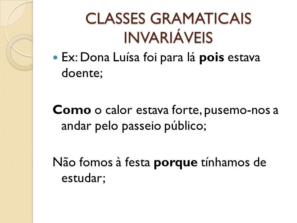 CLASSES GRAMATICAIS INVARIÁVEIS Ex: Dona Luísa foi para lá pois estava doente; Como o calor estava forte, pusemo-nos a andar pelo passeio público; Não