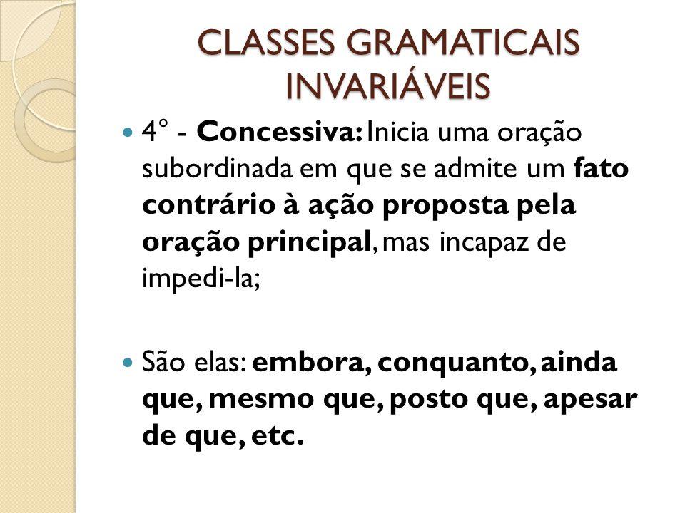 CLASSES GRAMATICAIS INVARIÁVEIS 4° - Concessiva: Inicia uma oração subordinada em que se admite um fato contrário à ação proposta pela oração principa