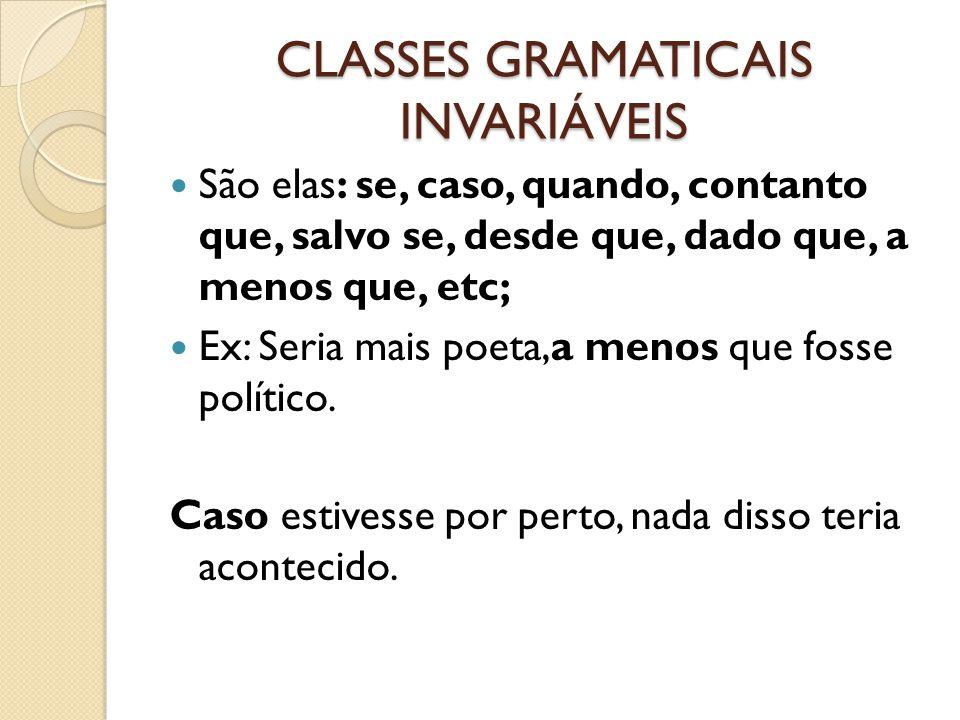 CLASSES GRAMATICAIS INVARIÁVEIS São elas: se, caso, quando, contanto que, salvo se, desde que, dado que, a menos que, etc; Ex: Seria mais poeta,a meno