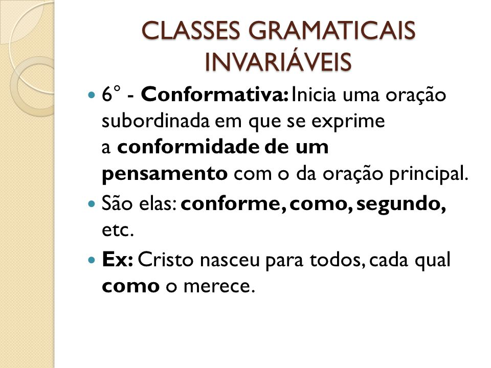 CLASSES GRAMATICAIS INVARIÁVEIS 6° - Conformativa: Inicia uma oração subordinada em que se exprime a conformidade de um pensamento com o da oração principal.