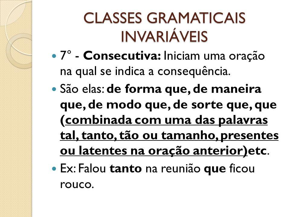 CLASSES GRAMATICAIS INVARIÁVEIS 7° - Consecutiva: Iniciam uma oração na qual se indica a consequência. São elas: de forma que, de maneira que, de modo