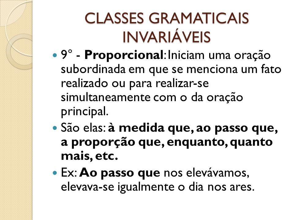 CLASSES GRAMATICAIS INVARIÁVEIS 9° - Proporcional: Iniciam uma oração subordinada em que se menciona um fato realizado ou para realizar-se simultaneamente com o da oração principal.