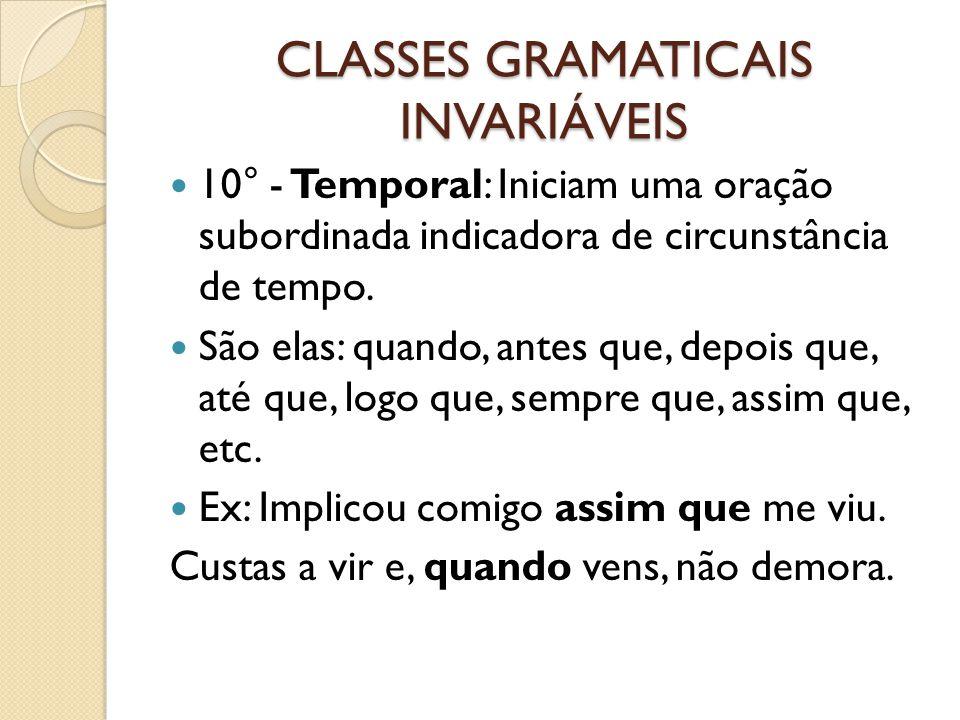 CLASSES GRAMATICAIS INVARIÁVEIS 10° - Temporal: Iniciam uma oração subordinada indicadora de circunstância de tempo. São elas: quando, antes que, depo