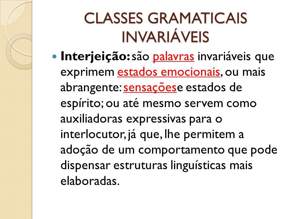 CLASSES GRAMATICAIS INVARIÁVEIS Interjeição: são palavras invariáveis que exprimem estados emocionais, ou mais abrangente: sensaçõese estados de espír