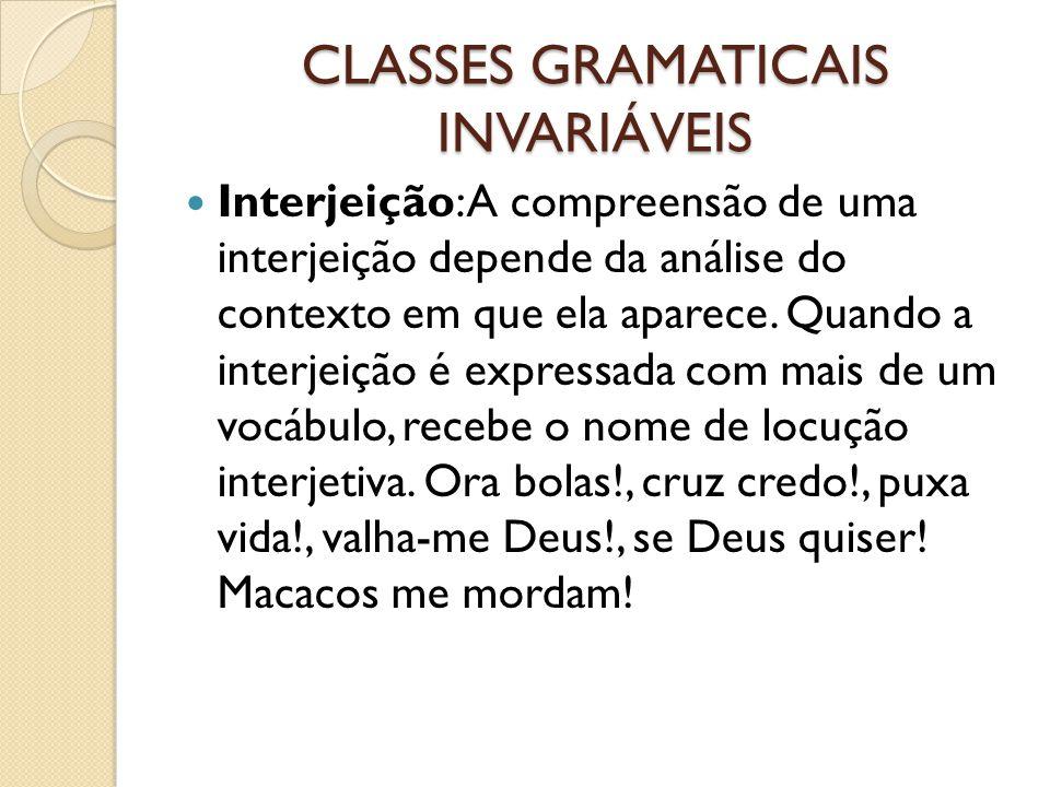 CLASSES GRAMATICAIS INVARIÁVEIS Interjeição: A compreensão de uma interjeição depende da análise do contexto em que ela aparece. Quando a interjeição