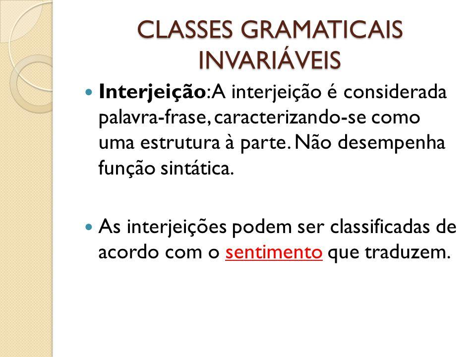 CLASSES GRAMATICAIS INVARIÁVEIS Interjeição: A interjeição é considerada palavra-frase, caracterizando-se como uma estrutura à parte. Não desempenha f
