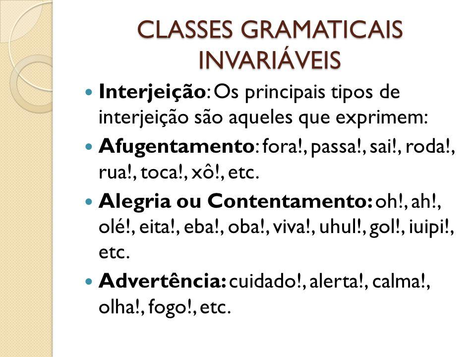 CLASSES GRAMATICAIS INVARIÁVEIS Interjeição: Os principais tipos de interjeição são aqueles que exprimem: Afugentamento: fora!, passa!, sai!, roda!, rua!, toca!, xô!, etc.