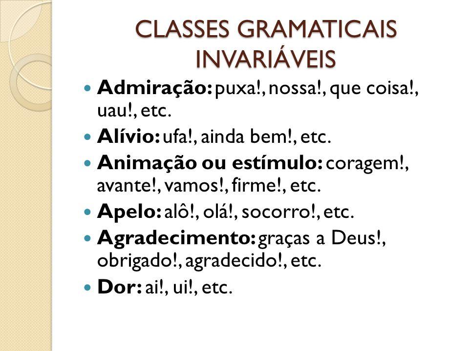CLASSES GRAMATICAIS INVARIÁVEIS Admiração: puxa!, nossa!, que coisa!, uau!, etc.