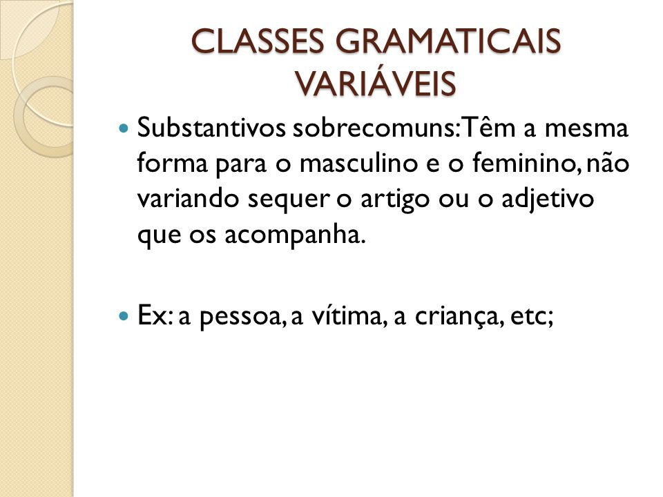 CLASSES GRAMATICAIS VARIÁVEIS Substantivos sobrecomuns: Têm a mesma forma para o masculino e o feminino, não variando sequer o artigo ou o adjetivo que os acompanha.