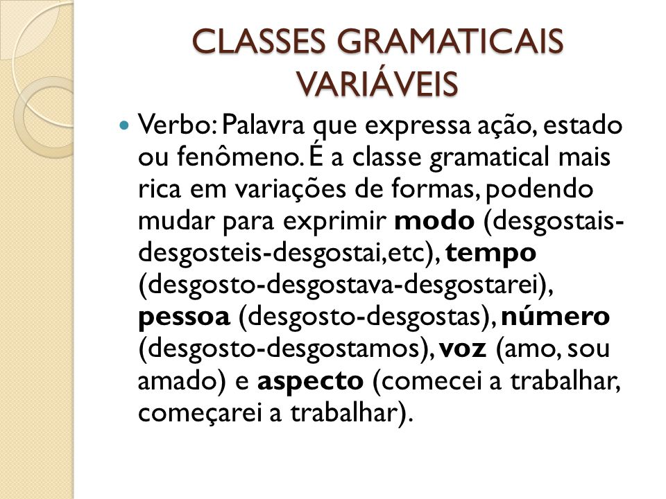 CLASSES GRAMATICAIS VARIÁVEIS Verbo: Palavra que expressa ação, estado ou fenômeno. É a classe gramatical mais rica em variações de formas, podendo mu