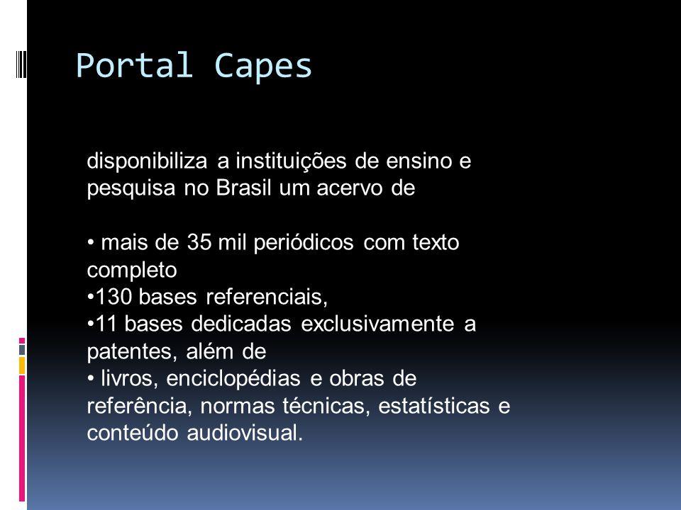 Portal Capes disponibiliza a instituições de ensino e pesquisa no Brasil um acervo de mais de 35 mil periódicos com texto completo 130 bases referenciais, 11 bases dedicadas exclusivamente a patentes, além de livros, enciclopédias e obras de referência, normas técnicas, estatísticas e conteúdo audiovisual.