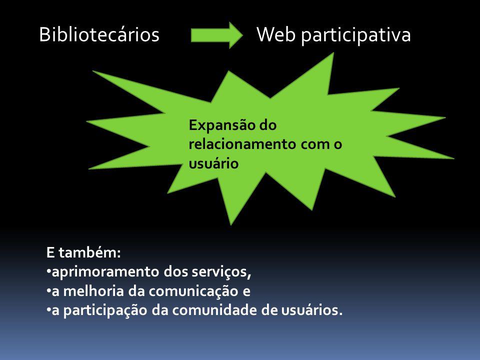 E também: aprimoramento dos serviços, a melhoria da comunicação e a participação da comunidade de usuários. BibliotecáriosWeb participativa Expansão d