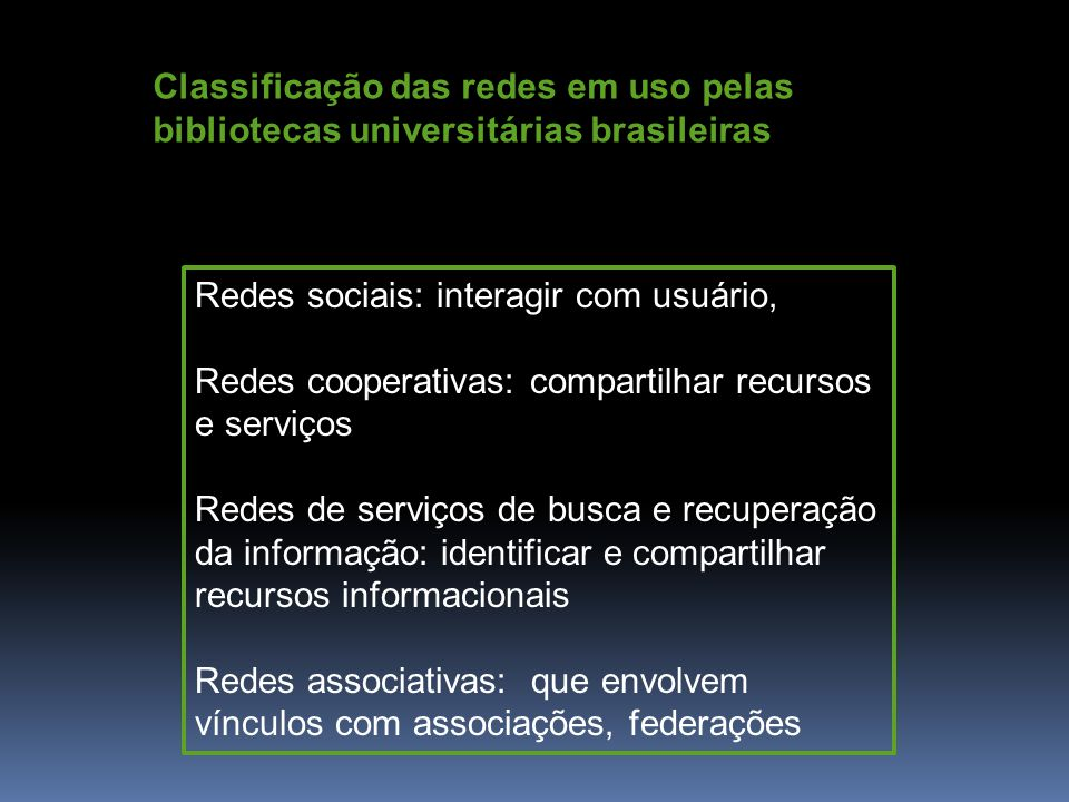 Redes sociais: interagir com usuário, Redes cooperativas: compartilhar recursos e serviços Redes de serviços de busca e recuperação da informação: identificar e compartilhar recursos informacionais Redes associativas: que envolvem vínculos com associações, federações Classificação das redes em uso pelas bibliotecas universitárias brasileiras