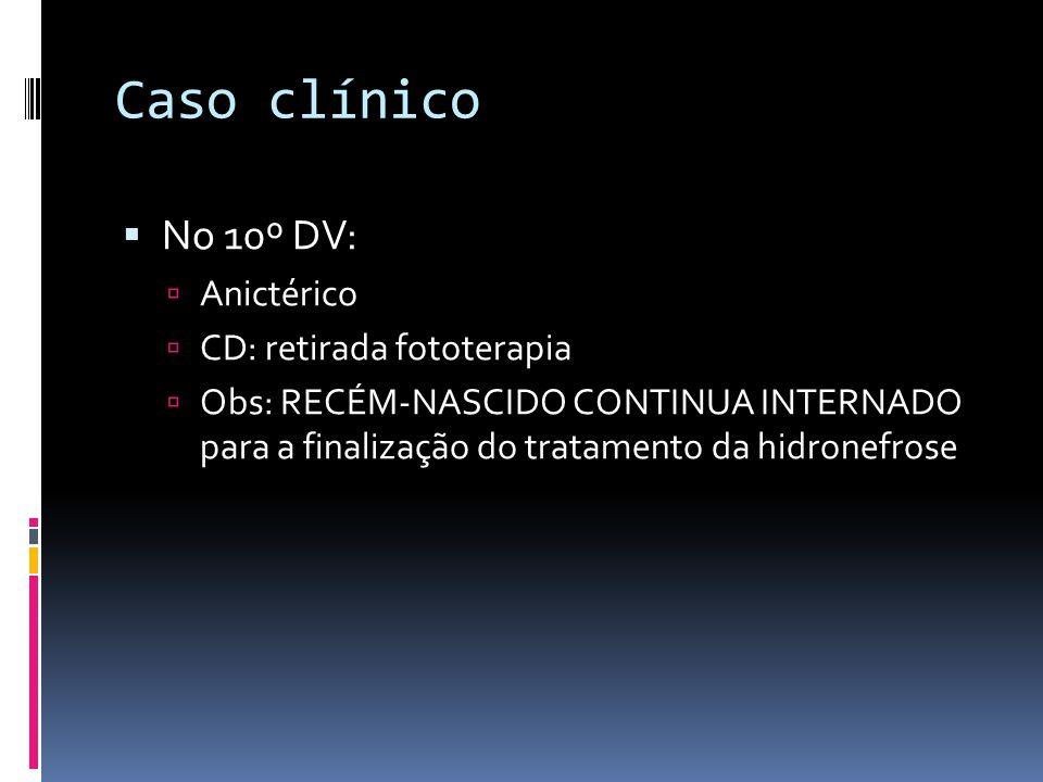 Caso clínico No 10º DV: Anictérico CD: retirada fototerapia Obs: RECÉM-NASCIDO CONTINUA INTERNADO para a finalização do tratamento da hidronefrose