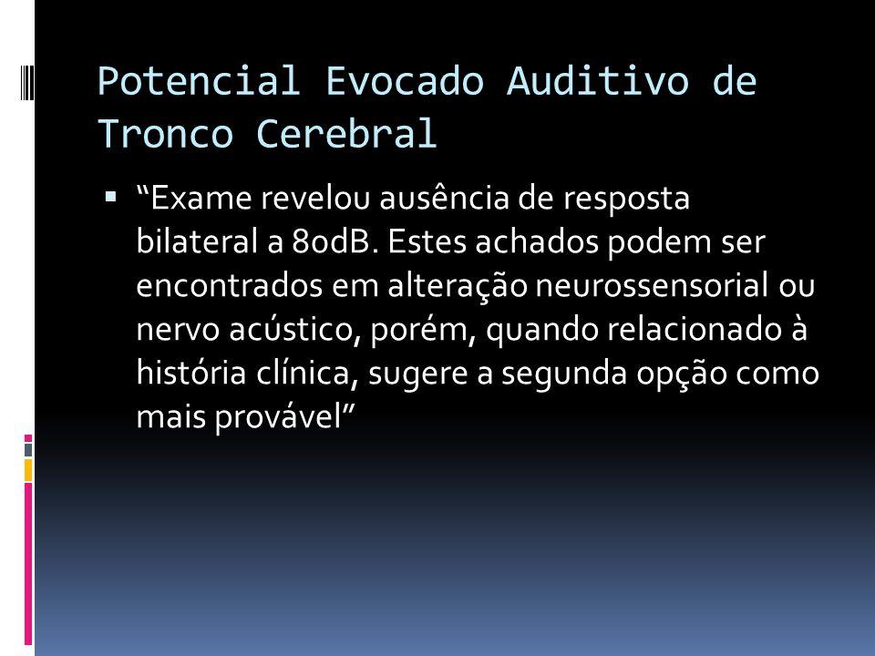 Potencial Evocado Auditivo de Tronco Cerebral Exame revelou ausência de resposta bilateral a 80dB. Estes achados podem ser encontrados em alteração ne