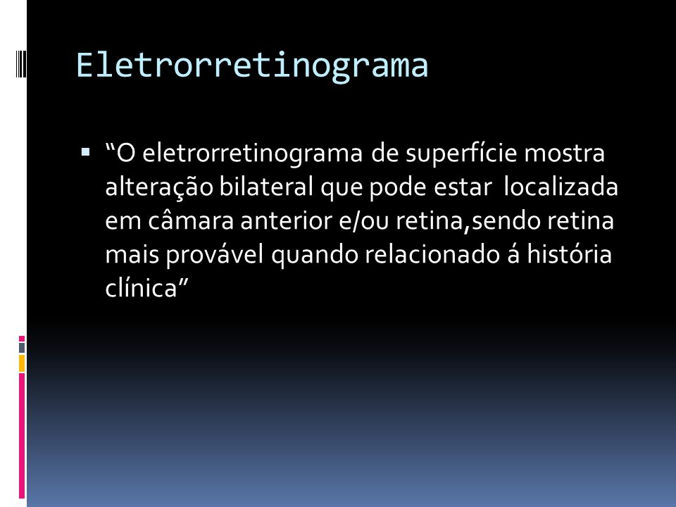Eletrorretinograma O eletrorretinograma de superfície mostra alteração bilateral que pode estar localizada em câmara anterior e/ou retina,sendo retina