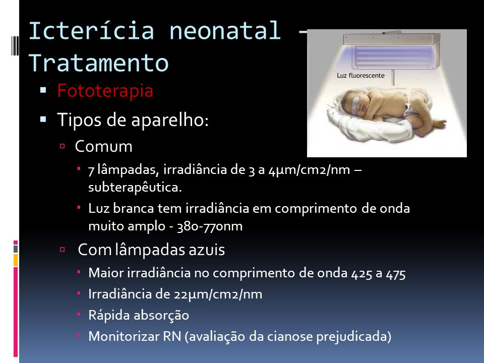 Icterícia neonatal - Tratamento Fototerapia Tipos de aparelho: Comum 7 lâmpadas, irradiância de 3 a 4µm/cm2/nm – subterapêutica. Luz branca tem irradi