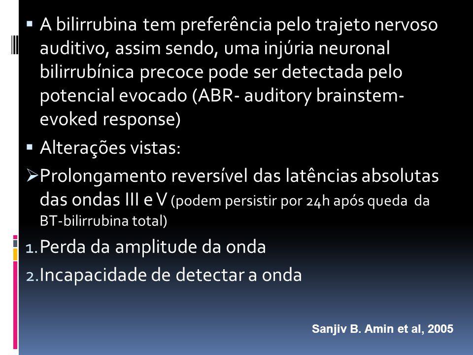 A bilirrubina tem preferência pelo trajeto nervoso auditivo, assim sendo, uma injúria neuronal bilirrubínica precoce pode ser detectada pelo potencial