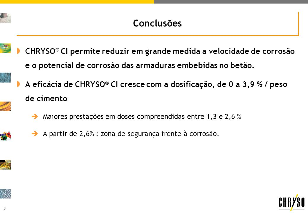 8 Conclusões CHRYSO ® CI permite reduzir em grande medida a velocidade de corrosão e o potencial de corrosão das armaduras embebidas no betão. A eficá