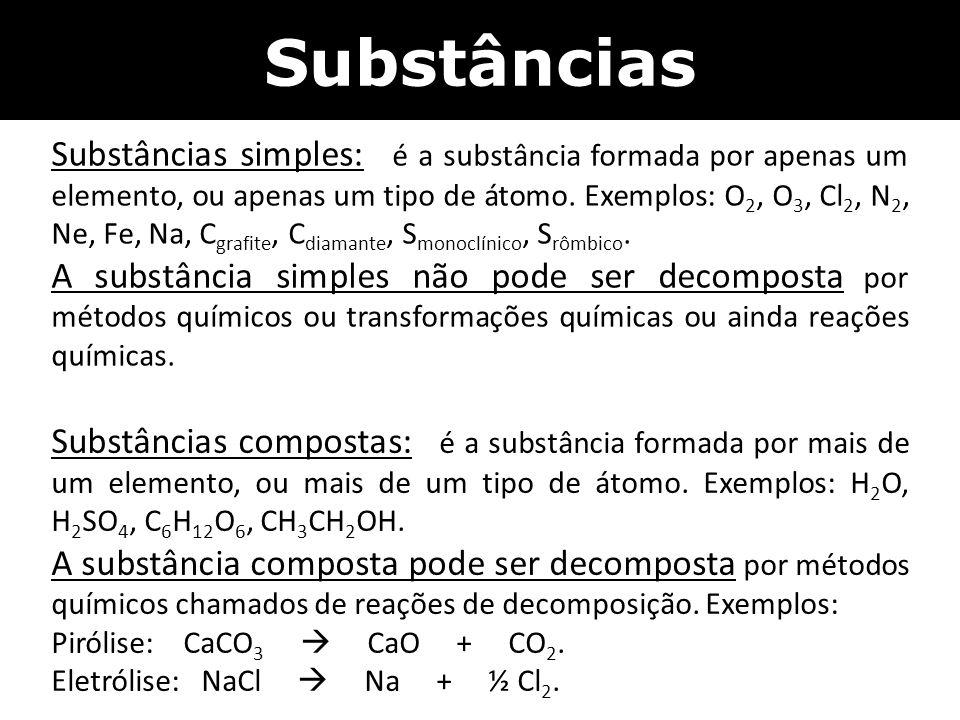 Substâncias Substâncias simples: é a substância formada por apenas um elemento, ou apenas um tipo de átomo. Exemplos: O 2, O 3, Cl 2, N 2, Ne, Fe, Na,