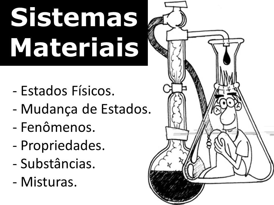 Sistemas Materiais - Estados Físicos. - Mudança de Estados. - Fenômenos. - Propriedades. - Substâncias. - Misturas.