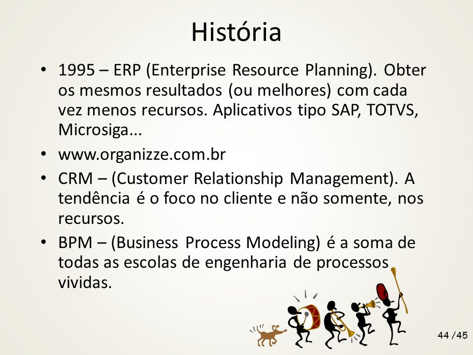 História 1995 – ERP (Enterprise Resource Planning). Obter os mesmos resultados (ou melhores) com cada vez menos recursos. Aplicativos tipo SAP, TOTVS,