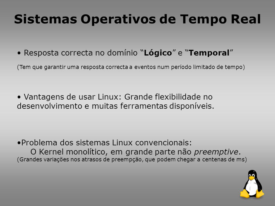 Abordagens para adequar o Linux para aplicações em Sistemas de Tempo Real: Executar o Linux como uma tarefa em tempo livre de um Micro Kernel de Tempo Real (que tem completo controlo das interrupções e do processador).