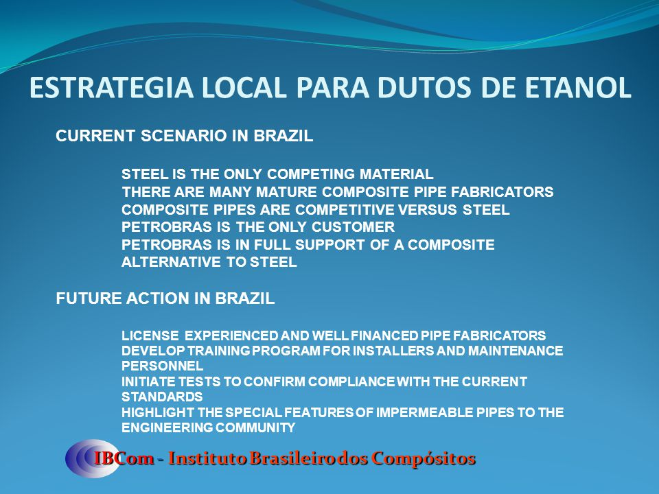 ESTRATEGIA LOCAL PARA DUTOS DE ETANOL IBCom - Instituto Brasileiro dos Compósitos CURRENT SCENARIO IN BRAZIL STEEL IS THE ONLY COMPETING MATERIAL THER