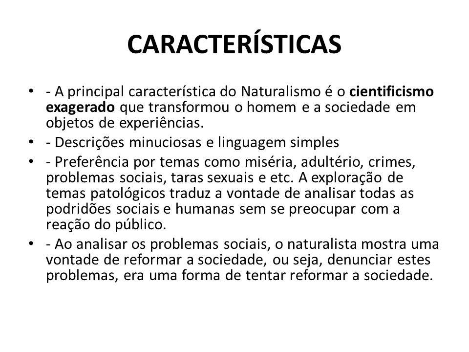CARACTERÍSTICAS - A principal característica do Naturalismo é o cientificismo exagerado que transformou o homem e a sociedade em objetos de experiênci