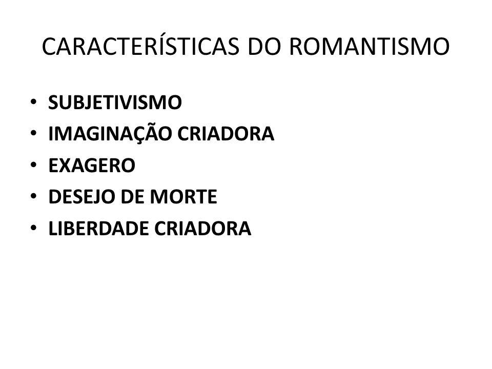 CARACTERÍSTICAS DO ROMANTISMO SUBJETIVISMO IMAGINAÇÃO CRIADORA EXAGERO DESEJO DE MORTE LIBERDADE CRIADORA