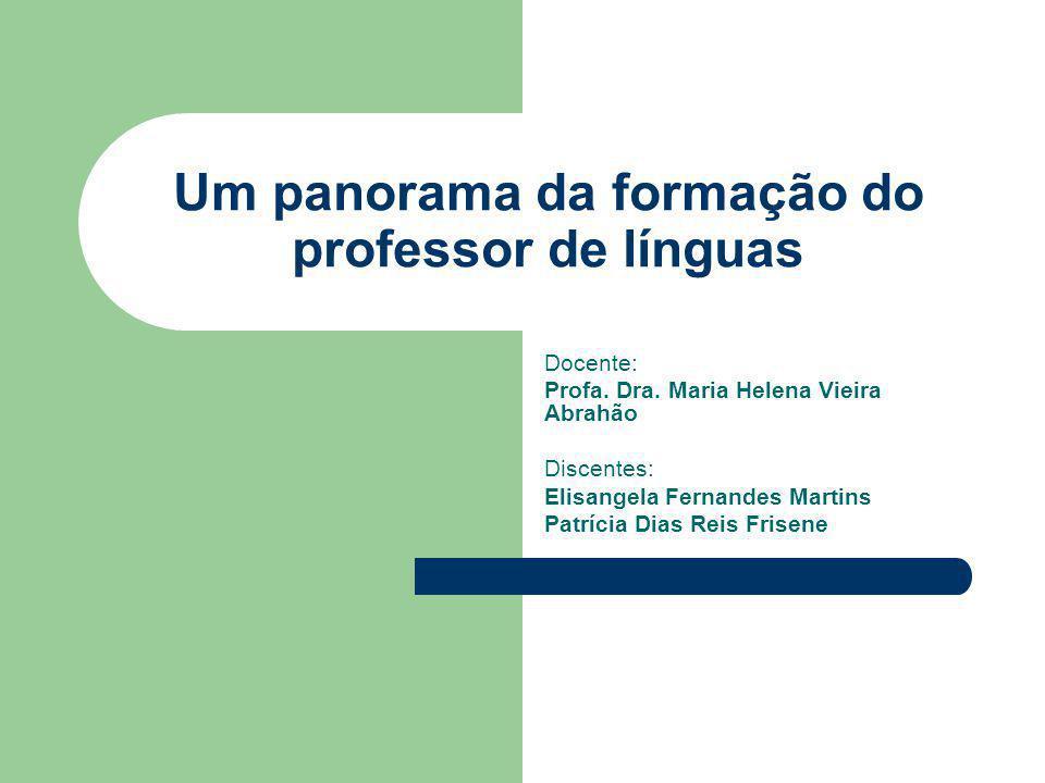 Um panorama da formação do professor de línguas Docente: Profa. Dra. Maria Helena Vieira Abrahão Discentes: Elisangela Fernandes Martins Patrícia Dias