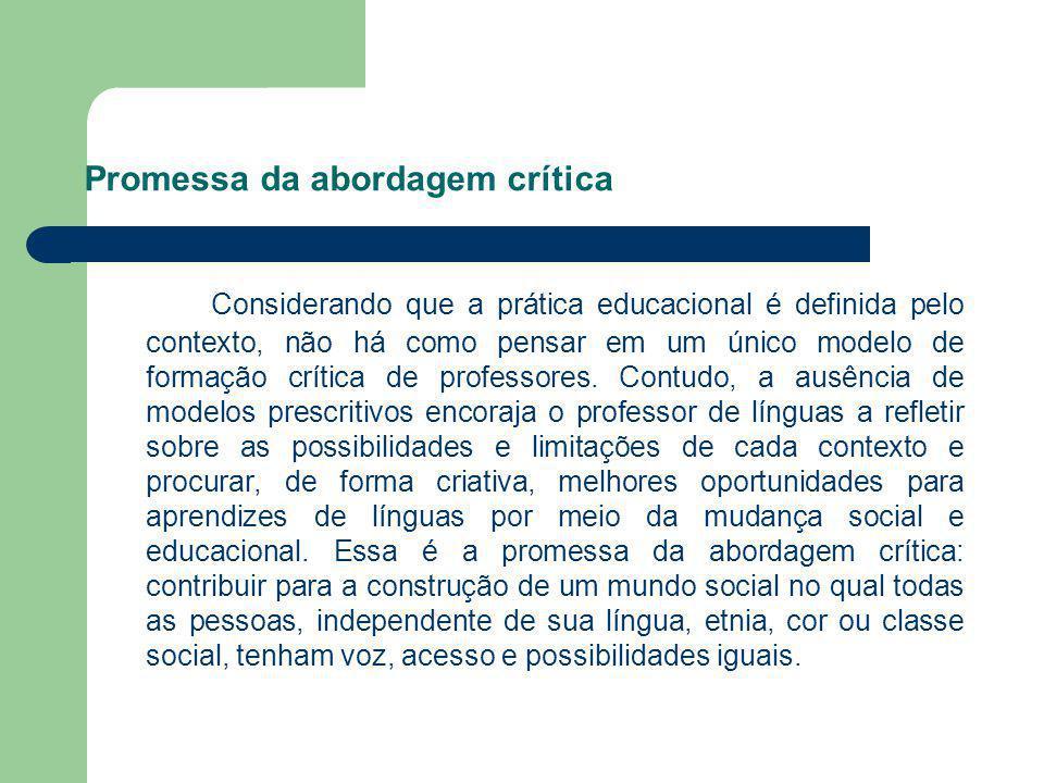 Promessa da abordagem crítica Considerando que a prática educacional é definida pelo contexto, não há como pensar em um único modelo de formação críti