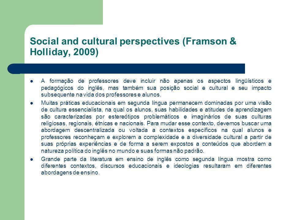 Social and cultural perspectives (Framson & Holliday, 2009) A formação de professores deve incluir não apenas os aspectos lingüísticos e pedagógicos d