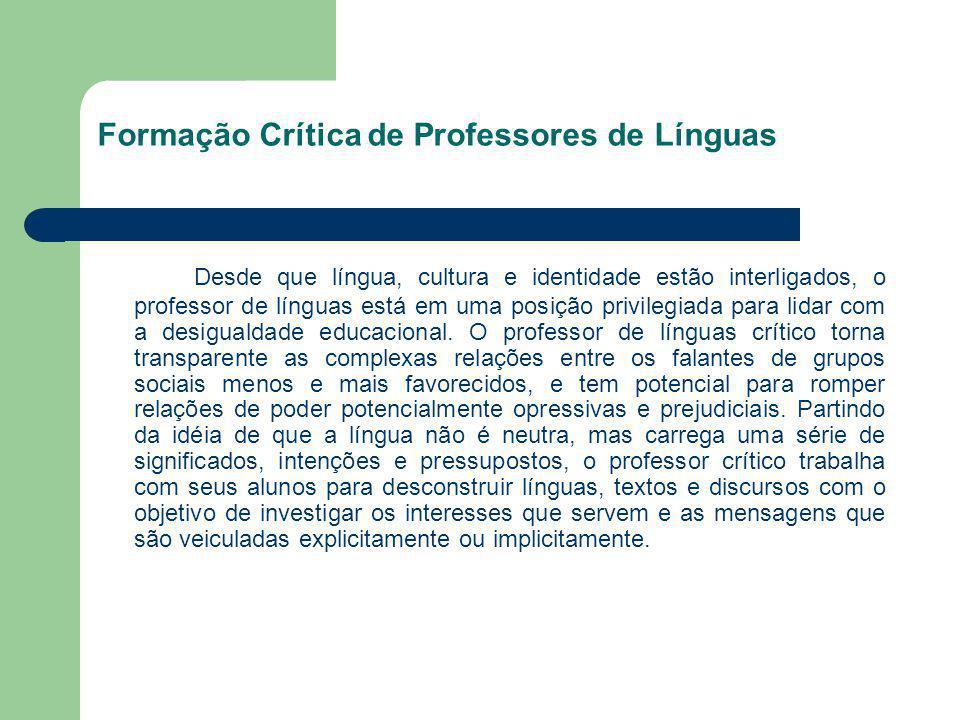 Formação Crítica de Professores de Línguas Desde que língua, cultura e identidade estão interligados, o professor de línguas está em uma posição privi