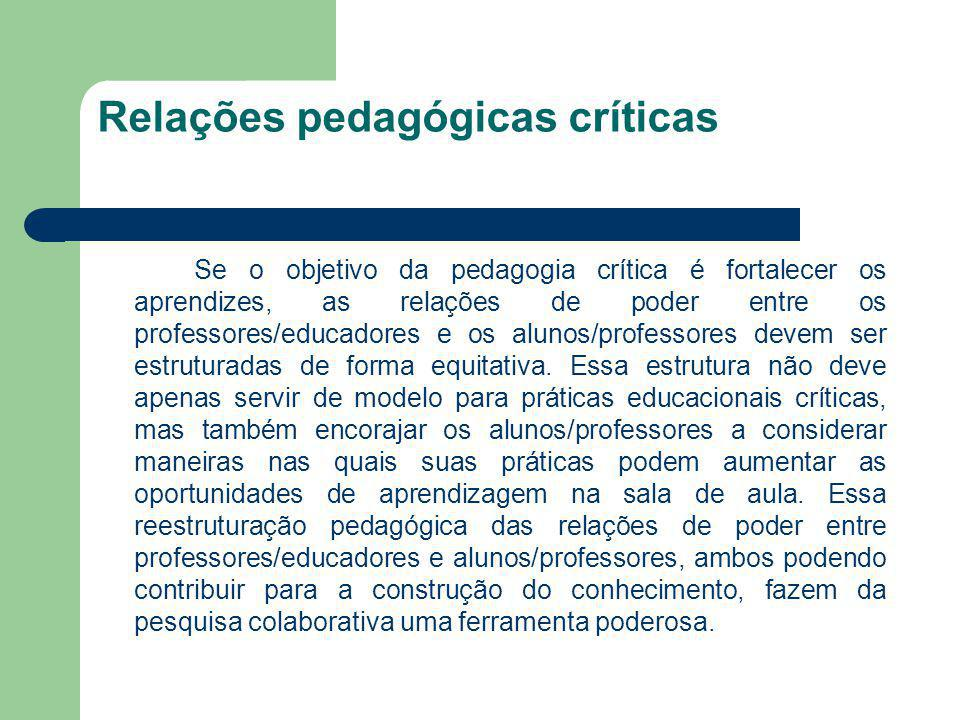 Relações pedagógicas críticas Se o objetivo da pedagogia crítica é fortalecer os aprendizes, as relações de poder entre os professores/educadores e os