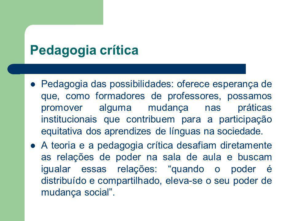 Pedagogia crítica Pedagogia das possibilidades: oferece esperança de que, como formadores de professores, possamos promover alguma mudança nas prática