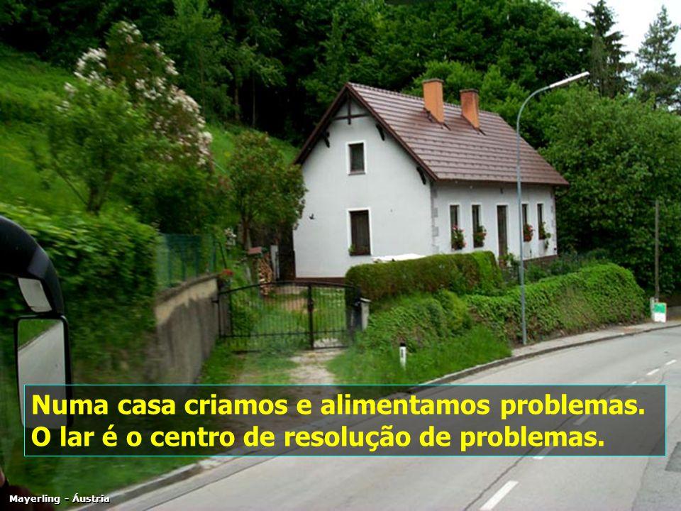 Numa casa criamos e alimentamos problemas.O lar é o centro de resolução de problemas.