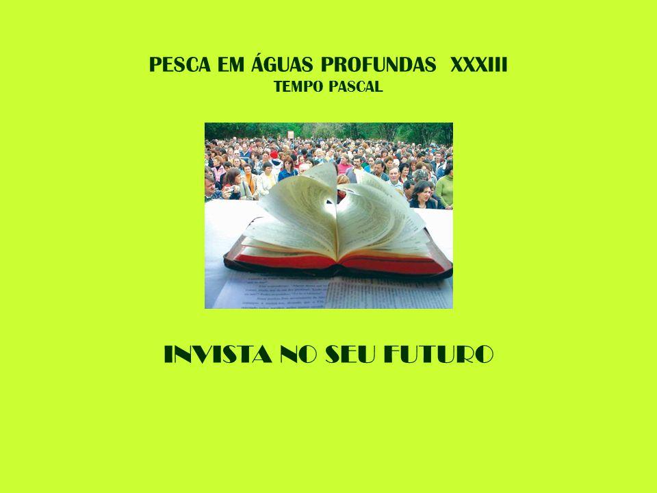 PESCA EM ÁGUAS PROFUNDAS XXXIII TEMPO PASCAL INVISTA NO SEU FUTURO