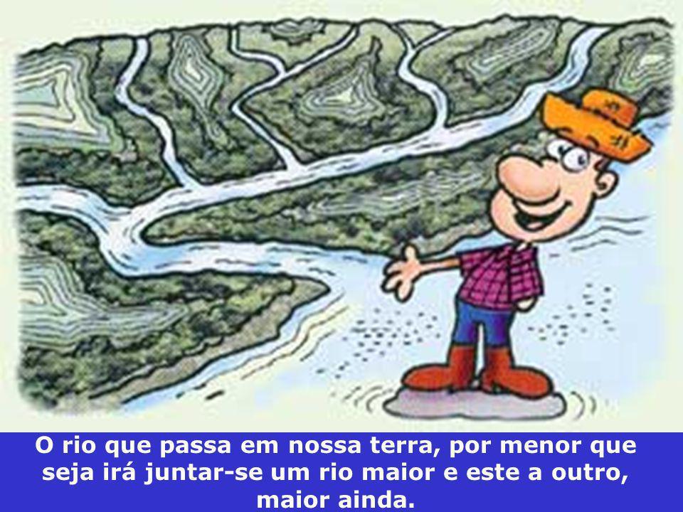 O rio que passa em nossa terra, por menor que seja irá juntar-se um rio maior e este a outro, maior ainda.