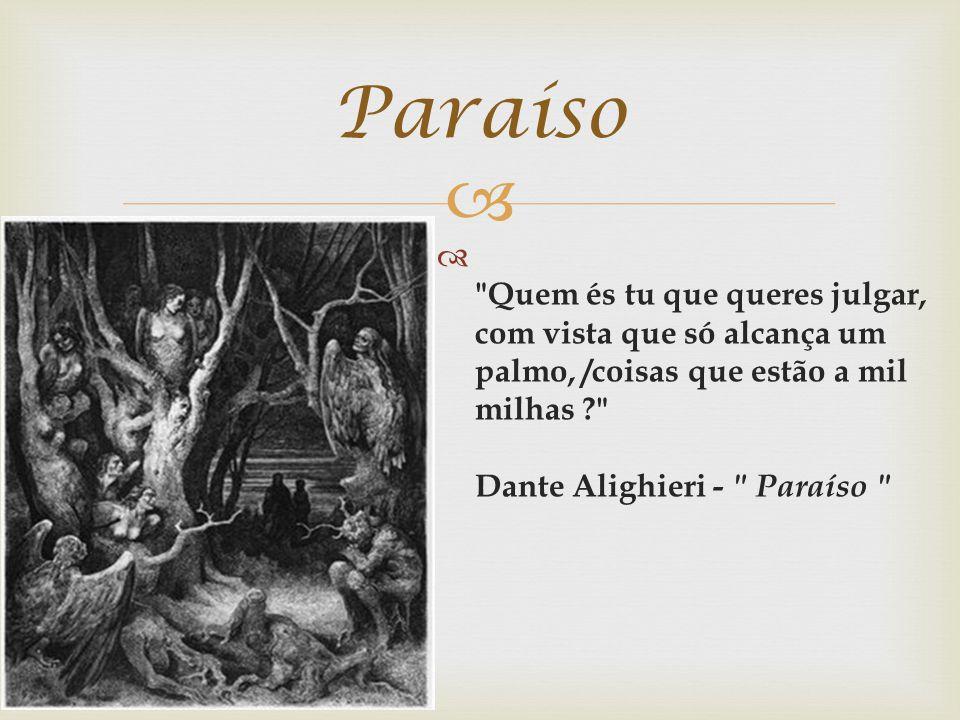 Quem és tu que queres julgar, com vista que só alcança um palmo, /coisas que estão a mil milhas ? Dante Alighieri - Paraíso Paraíso