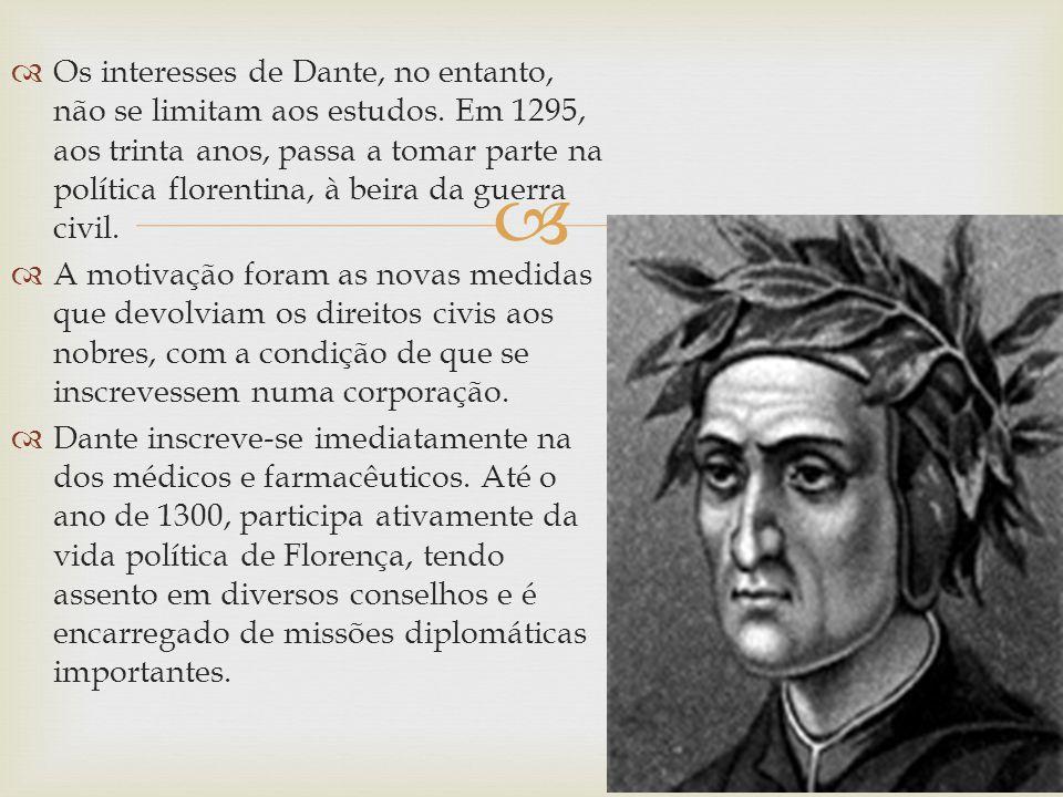 Os interesses de Dante, no entanto, não se limitam aos estudos. Em 1295, aos trinta anos, passa a tomar parte na política florentina, à beira da guerr