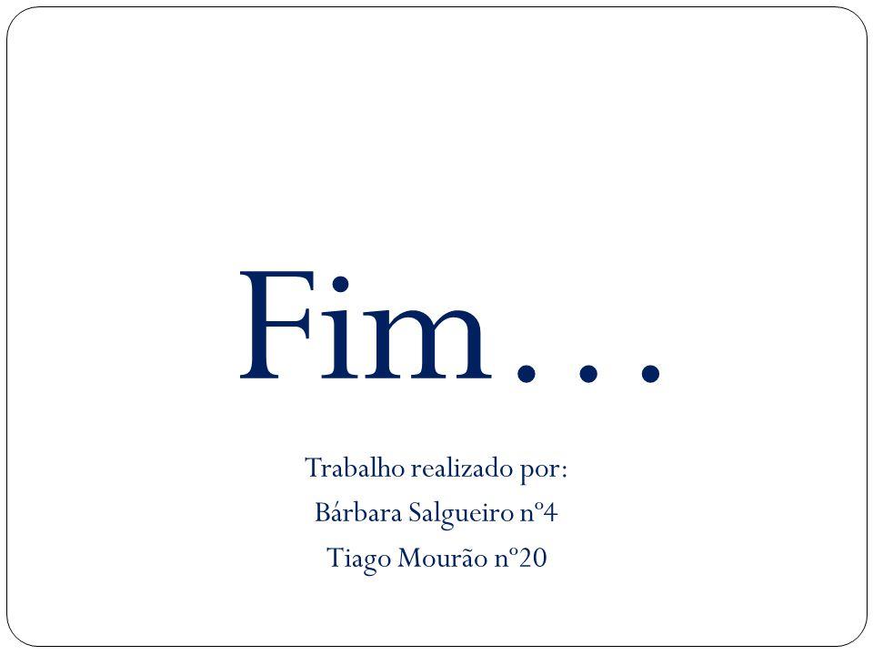 Fim… Trabalho realizado por: Bárbara Salgueiro nº4 Tiago Mourão nº20