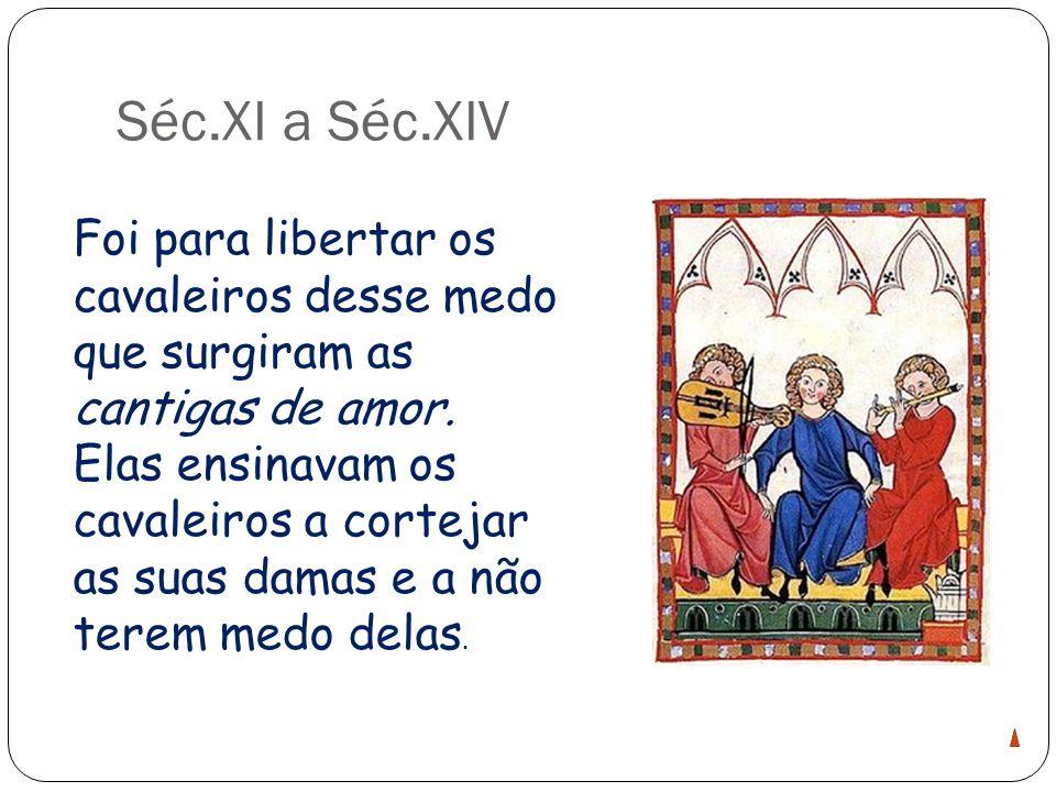 Séc.XI a Séc.XIV Foi para libertar os cavaleiros desse medo que surgiram as cantigas de amor.