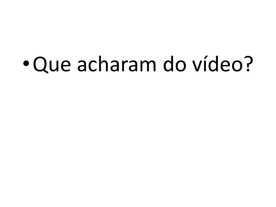 Que acharam do vídeo?